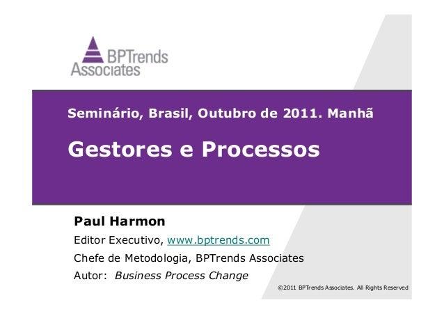 ©2011 BPTrends Associates. All Rights Reserved Seminário, Brasil, Outubro de 2011. Manhã Gestores e Processos Paul Harmon ...