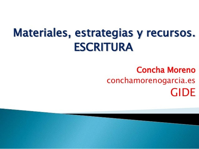 Materiales, estrategias y recursos.  ESCRITURA  Concha Moreno  conchamorenogarcia.es  GIDE