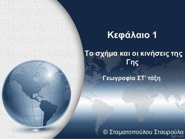 Κεφάλαιο 1  Το σχήμα και οι κινήσεις της  Γης  Γεωγραφία ΣΤ' τάξη  © Σταματοπούλου Σταυρούλα