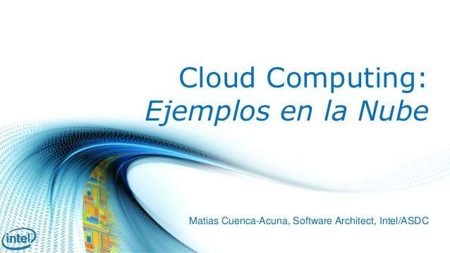 Cloud Computing:  Ejemplos en la Nube  Matias Cuenca-Acuna, Software Architect, Intel/ASDC