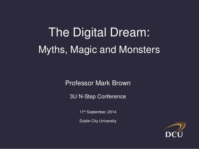 The Digital Dream:  Myths, Magic and Monsters  Professor Mark Brown  3U N-Step Conference  11th September, 2014  Dublin Ci...
