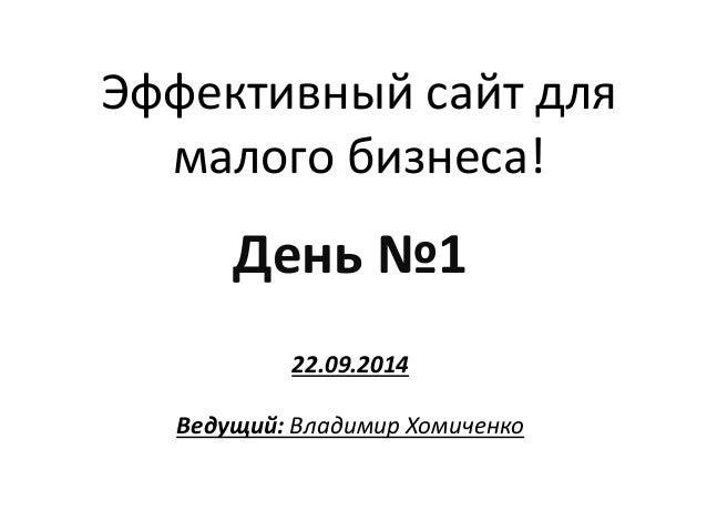 Эффективный сайт для малого бизнеса!  День №1  22.09.2014  Ведущий: Владимир Хомиченко