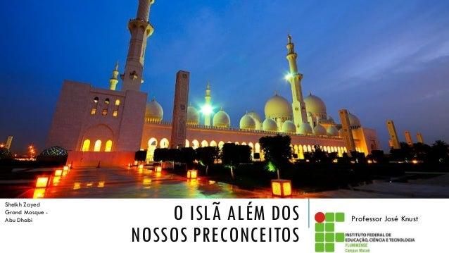 O ISLÃ ALÉM DOS NOSSOS PRECONCEITOS Professor José Knust Sheikh Zayed Grand Mosque - Abu Dhabi