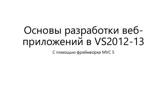 Основы разработки веб-  приложений в VS2012-13  С помощью фреймворка MVC 5