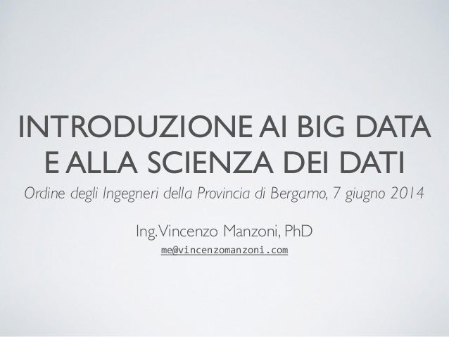 INTRODUZIONE AI BIG DATA  E ALLA SCIENZA DEI DATI  Ordine degli Ingegneri della Provincia di Bergamo, 7 giugno 2014  !  In...