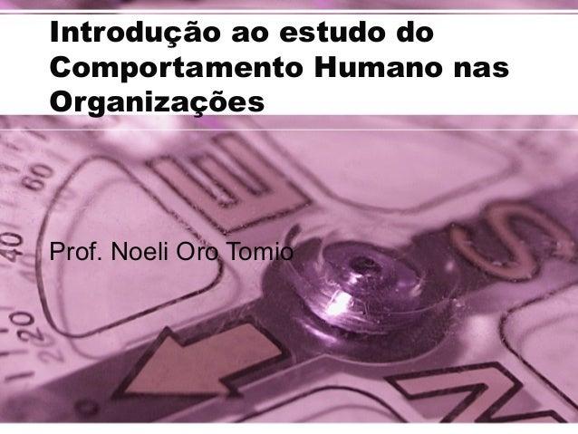 Introdução ao estudo do  Comportamento Humano nas  Organizações  Prof. Noeli Oro Tomio