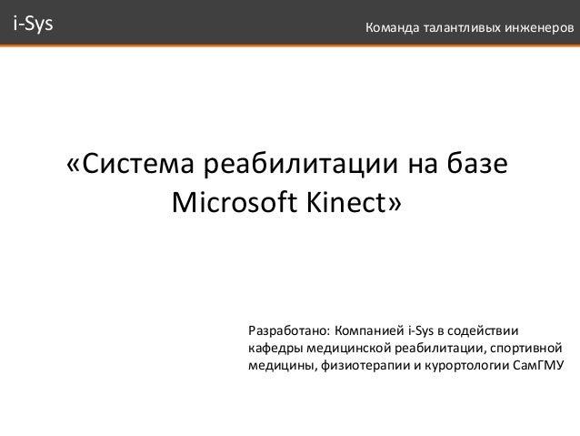 i-Sys Команда талантливых инженеров  «Система реабилитации на базе  Microsoft Kinect»  Разработано: Компанией i-Sys в соде...