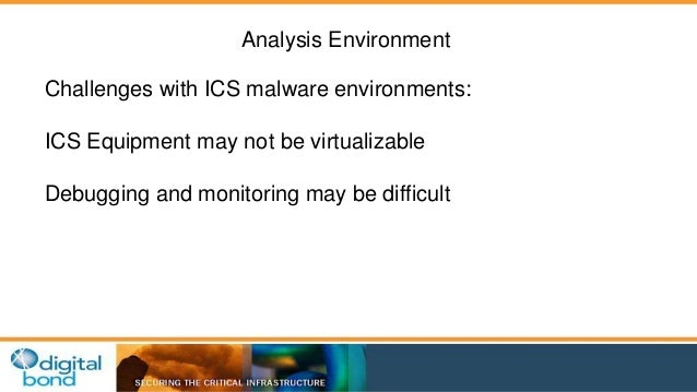 Analysis Environment  Challenges with ICS malware environments:  ICS Equipment may not be virtualizable  Debugging and mon...