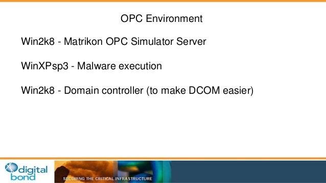OPC Environment  Win2k8 - Matrikon OPC Simulator Server  WinXPsp3 - Malware execution  Win2k8 - Domain controller (to make...