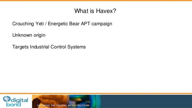 What is Havex?  Crouching Yeti / Energetic Bear APT campaign  Unknown origin  Targets Industrial Control Systems