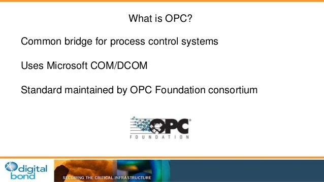 What is OPC?  Common bridge for process control systems  Uses Microsoft COM/DCOM  Standard maintained by OPC Foundation co...