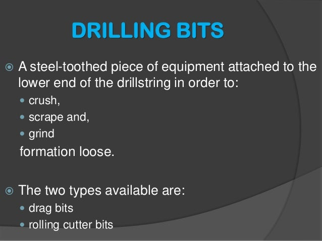 DRILLING BITS    A steel-toothed piece of equipment attached to the lower end of the drillstring in order to:    crush, ...