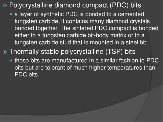   Polycrystalline diamond compact (PDC) bits    a layer of synthetic PDC is bonded to a cemented tungsten carbide, it co...