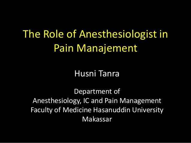 The Role of Anesthesiologist in  Pain Manajement  Husni Tanra  Department of  Anesthesiology, IC and Pain Management  Facu...