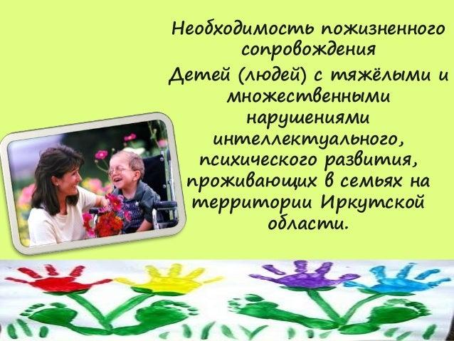Необходимость пожизненного  сопровождения  Детей (людей) с тяжёлыми и  множественными  нарушениями  интеллектуального,  пс...