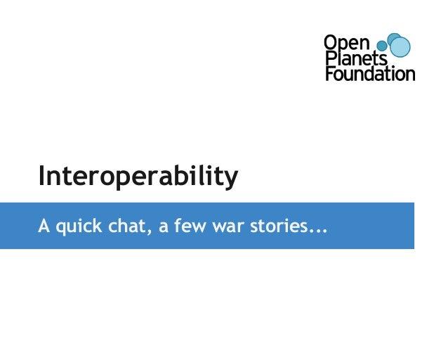 Interoperability  A quick chat, a few war stories...