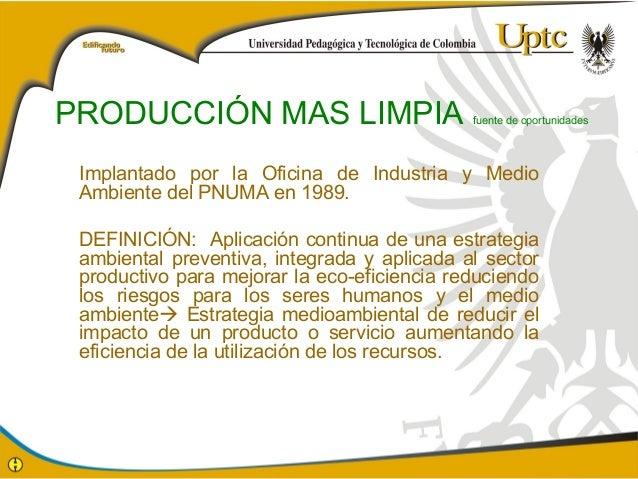 PRODUCCIÓN MAS LIMPIA fuente de oportunidades  Implantado por la Oficina de Industria y Medio  Ambiente del PNUMA en 1989....