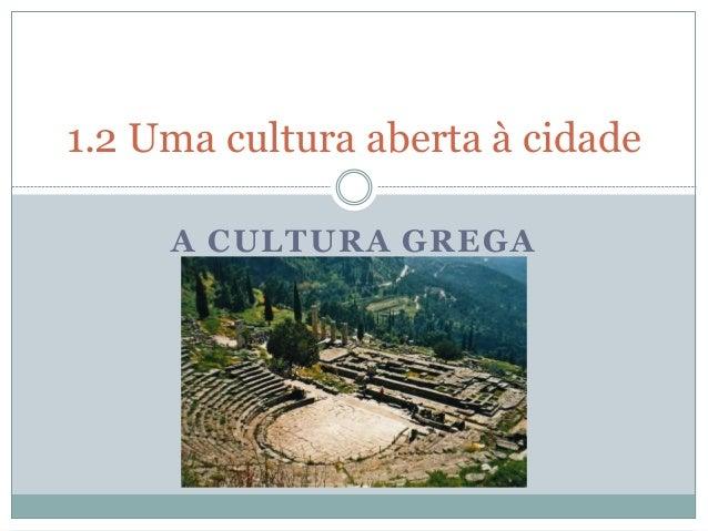1.2 Uma cultura aberta à cidade  A CULTURA GREGA