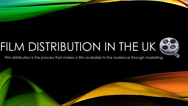 FILM DISTRIBUTION IN THE UK  Film distribution is the process that makes a film available to the audience through marketin...