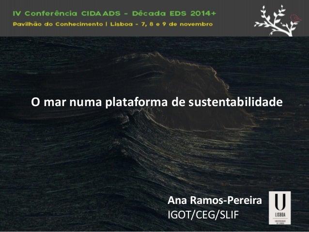 O mar numa plataforma de sustentabilidade  Ana Ramos-Pereira  IGOT/CEG/SLIF