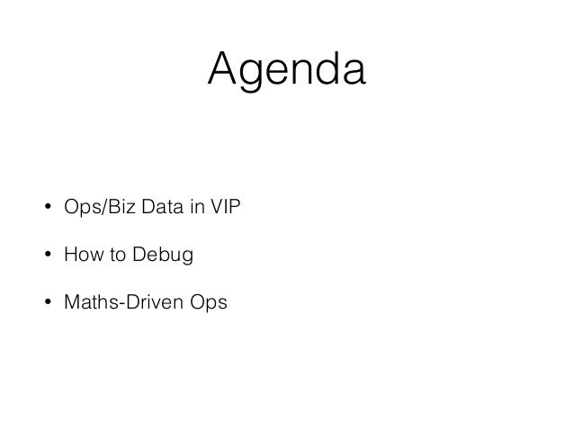 Agenda  • Ops/Biz Data in VIP  • How to Debug  • Maths-Driven Ops
