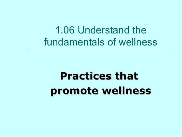 1.06 Understand the  fundamentals of wellness  PPrraaccttiicceess tthhaatt  pprroommoottee wweellllnneessss
