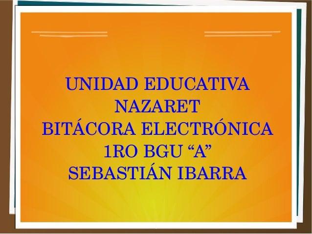 """UNIDAD EDUCATIVA  NAZARET  BITÁCORA ELECTRÓNICA  1RO BGU """"A""""  SEBASTIÁN IBARRA"""