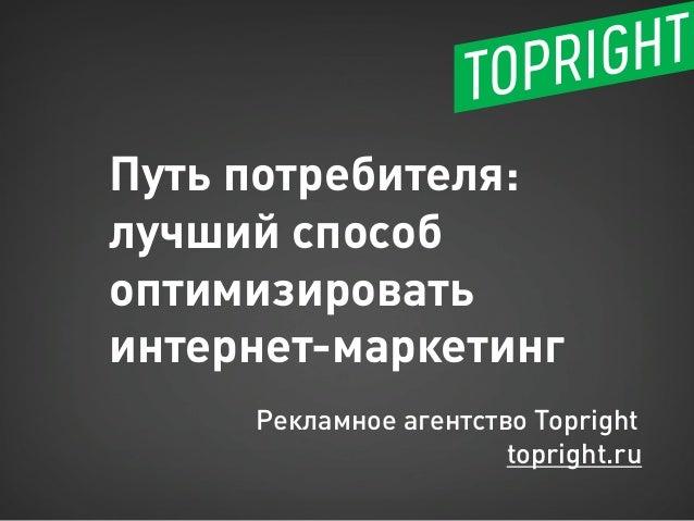 Путь потребителя: лучший способ оптимизировать  интернет-маркетинг  Рекламное агентство Topright  topright.ru