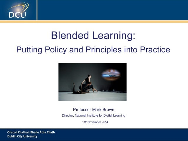 Blended Learning:  Putting Policy and Principles into Practice  Professor Mark Brown  Director, National Institute for Dig...