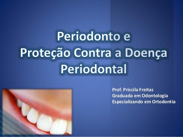 Prof. Priscila Freitas  Graduada em Odontologia  Especializando em Ortodontia