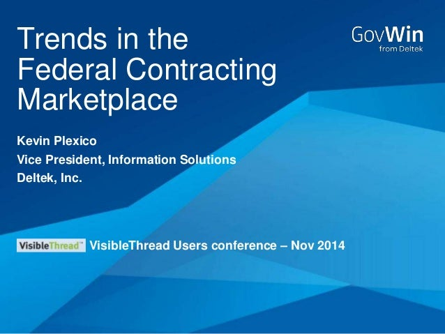 Trends in the  Federal Contracting  Marketplace  Kevin Plexico  Vice President, Information Solutions  Deltek, Inc.  Visib...