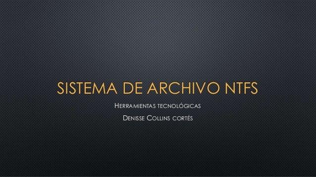 SISTEMA DE ARCHIVO NTFS  HERRAMIENTAS TECNOLÓGICAS  DENISSE COLLINS CORTÉS