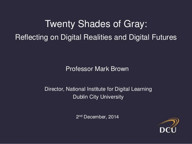 Twenty Shades of Gray:  Reflecting on Digital Realities and Digital Futures  Professor Mark Brown  Director, National Inst...