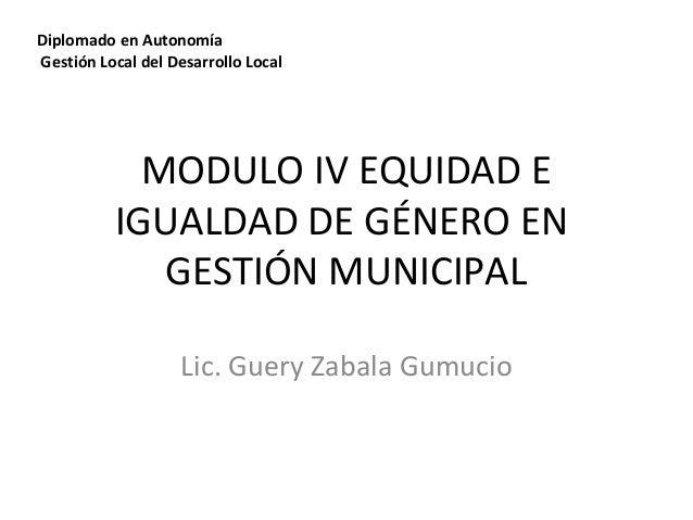 Diplomado en Autonomía  Gestión Local del Desarrollo Local  MODULO IV EQUIDAD E  IGUALDAD DE GÉNERO EN  GESTIÓN MUNICIPAL ...