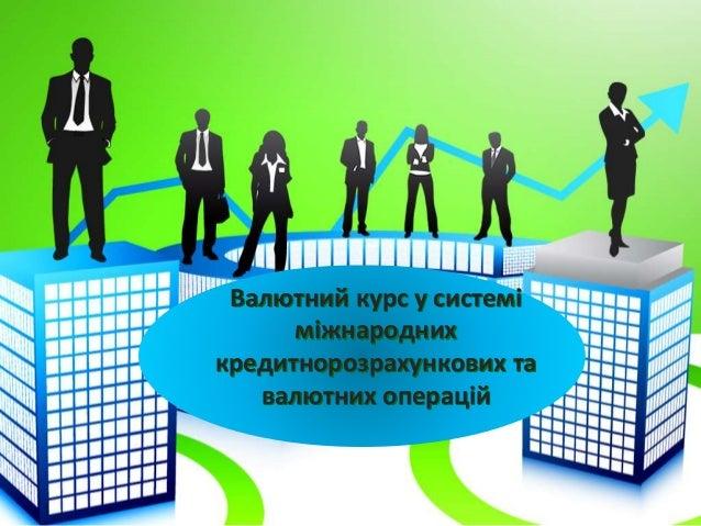 Валютний курс у системі  міжнародних  кредитнорозрахункових та  валютних операцій