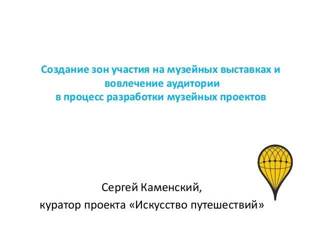 Создание зон участия на музейных выставках и  вовлечение аудитории  в процесс разработки музейных проектов  Сергей Каменск...