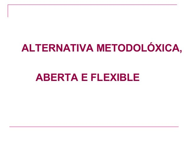 ALTERNATIVA METODOLÓXICA,  ABERTA E FLEXIBLE
