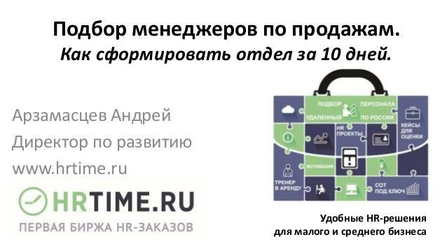 Подбор менеджеров по продажам. Как сформировать отдел за 10 дней. Арзамасцев Андрей Директор по развитию www.hrtime.ru Удо...