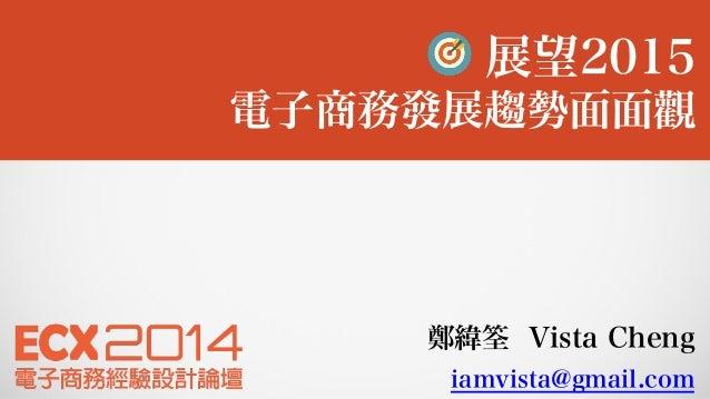 鄭緯筌 Vista Cheng iamvista@gmail.com 展望2015 電子商務發展趨勢面面觀