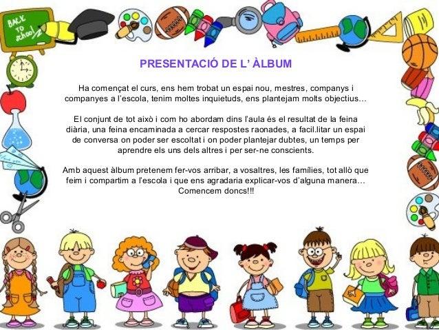 PRESENTACIÓ DE L' ÀLBUM Ha començat el curs, ens hem trobat un espai nou, mestres, companys i companyes a l'escola, tenim ...