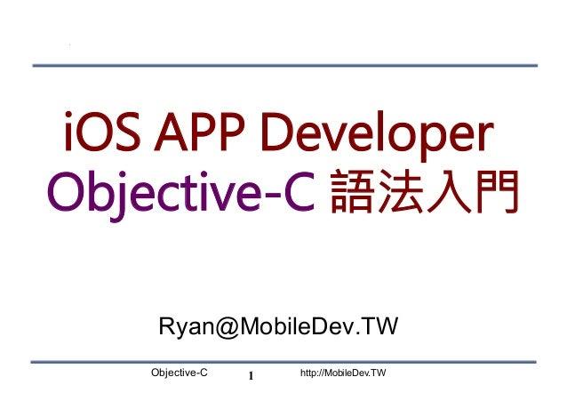 Objective-C http://MobileDev.TW iOS APP Developer Objective-C 語法入門 Ryan@MobileDev.TW 1