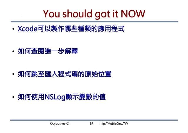 Objective-C http://MobileDev.TW You should got it NOW • Xcode可以製作哪些種類的應用程式 • 如何查閱進一步解釋 • 如何跳至匯入程式碼的原始位置 • 如何使用NSLog顯示變...