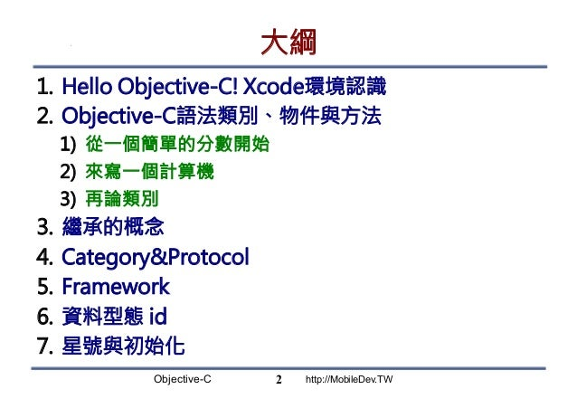 Objective-C http://MobileDev.TW 大綱 1. Hello Objective-C! Xcode環境認識 2. Objective-C語法類別、物件與方法 1) 從一個簡單的分數開始 2) 來寫一個計算機 3...