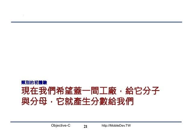 Objective-C http://MobileDev.TW 現在我們希望蓋一間工廠,給它分子 與分母,它就產生分數給我們 類別的初體驗 21