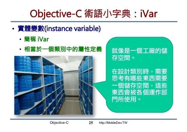 Objective-C http://MobileDev.TW Objective-C 術語小字典:iVar • 實體變數(instance variable) • 簡稱 iVar • 相當於一個類別中的屬性定義 25 就像是一個工廠的儲...