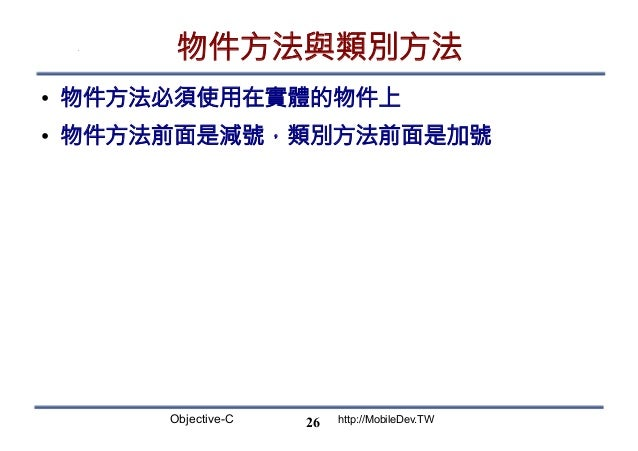 Objective-C http://MobileDev.TW 物件方法與類別方法 • 物件方法必須使用在實體的物件上 • 物件方法前面是減號,類別方法前面是加號 26
