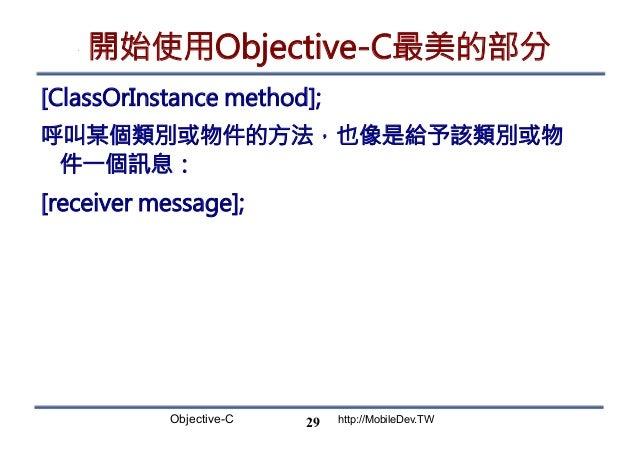 Objective-C http://MobileDev.TW 開始使用Objective-C最美的部分 [ClassOrInstance method]; 呼叫某個類別或物件的方法,也像是給予該類別或物 件一個訊息: [receiver me...