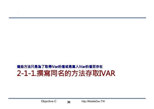 Objective-C http://MobileDev.TW 2-1-1.撰寫同名的方法存取IVAR 這些方法只是為了取得iVar的值或是寫入iVar的值而存在 30