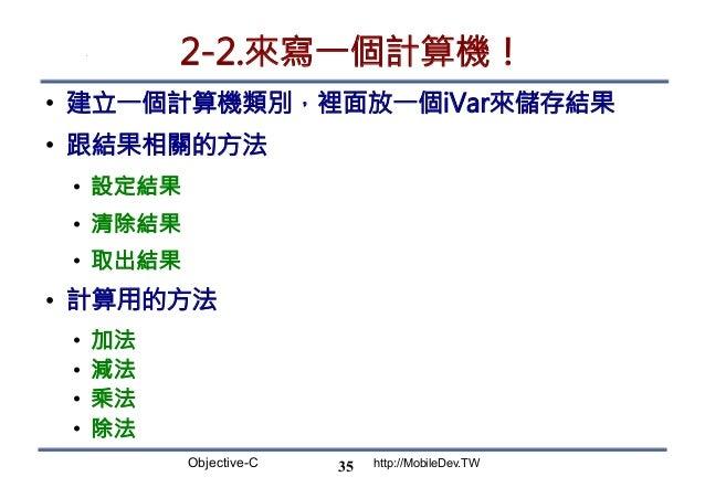 Objective-C http://MobileDev.TW 2-2.來寫一個計算機! • 建立一個計算機類別,裡面放一個iVar來儲存結果 • 跟結果相關的方法 • 設定結果 • 清除結果 • 取出結果 • 計算用的方法 • ...