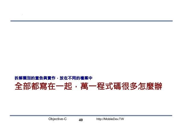 Objective-C http://MobileDev.TW 全部都寫在一起,萬一程式碼很多怎麼辦 拆解類別的宣告與實作,放在不同的檔案中 40